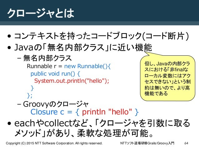 NTTソフト道場研修Grails/Groovy入門Copyright (C) 2015 NTT Software Corporation. All rights reserved. 64 クロージャとは • コンテキストを持ったコードブロック(...