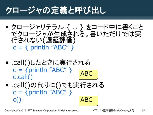 NTTソフト道場研修Grails/Groovy入門Copyright (C) 2015 NTT Software Corporation. All rights reserved. 65 クロージャの定義と呼び出し • クロージャリテラル { ...
