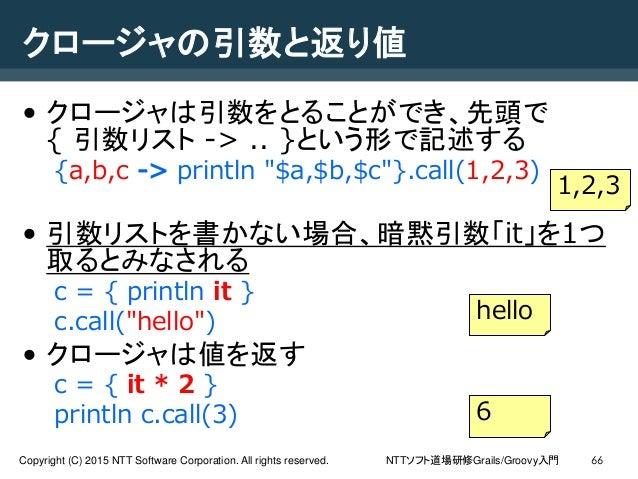 NTTソフト道場研修Grails/Groovy入門Copyright (C) 2015 NTT Software Corporation. All rights reserved. 66 クロージャの引数と返り値 • クロージャは引数をとること...