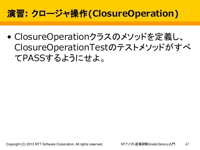 NTTソフト道場研修Grails/Groovy入門Copyright (C) 2013 NTT Software Corporation. All rights reserved. 67 演習: クロージャ操作(ClosureOperation...