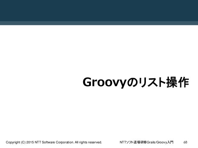 NTTソフト道場研修Grails/Groovy入門Copyright (C) 2015 NTT Software Corporation. All rights reserved. 68 Groovyのリスト操作