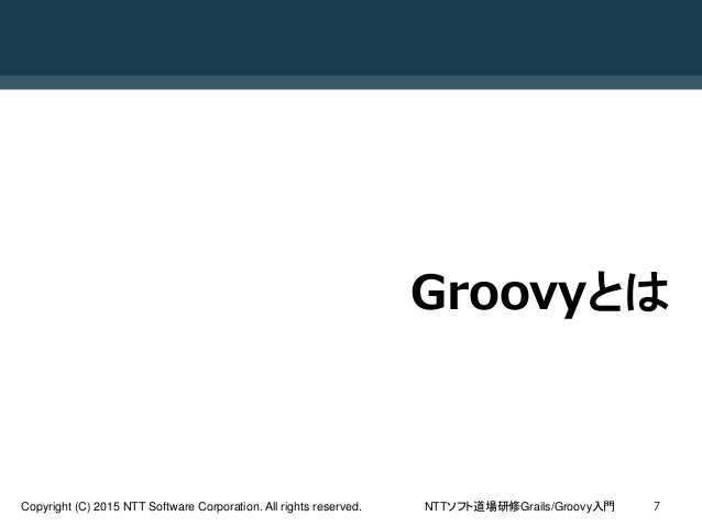 NTTソフト道場研修Grails/Groovy入門Copyright (C) 2015 NTT Software Corporation. All rights reserved. 7 Groovyとは
