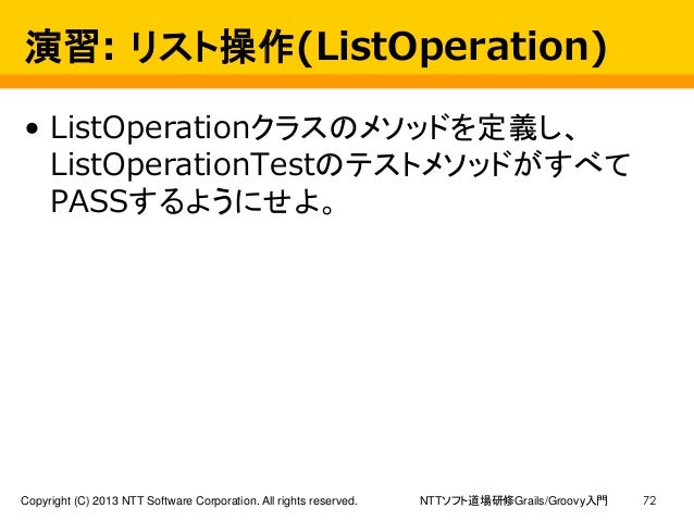 NTTソフト道場研修Grails/Groovy入門Copyright (C) 2013 NTT Software Corporation. All rights reserved. 72 演習: リスト操作(ListOperation) • L...
