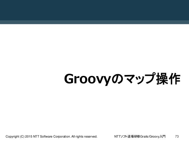 NTTソフト道場研修Grails/Groovy入門Copyright (C) 2015 NTT Software Corporation. All rights reserved. 73 Groovyのマップ操作