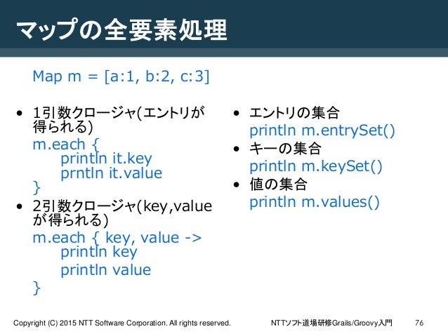 NTTソフト道場研修Grails/Groovy入門Copyright (C) 2015 NTT Software Corporation. All rights reserved. 76 マップの全要素処理 Map m = [a:1, b:2,...