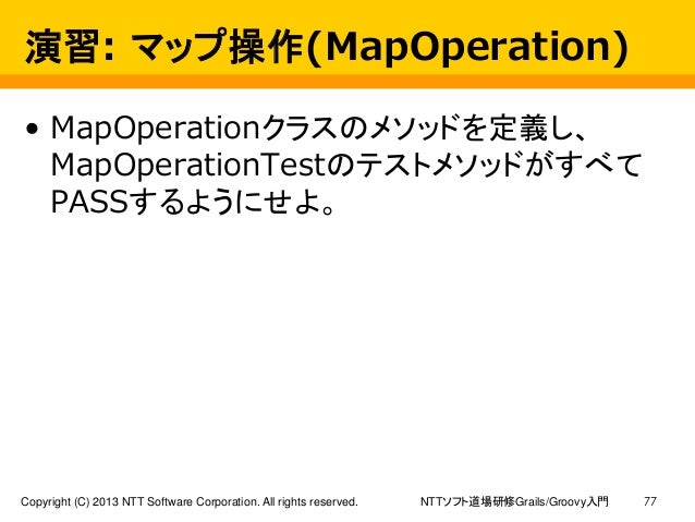 NTTソフト道場研修Grails/Groovy入門Copyright (C) 2013 NTT Software Corporation. All rights reserved. 77 演習: マップ操作(MapOperation) • Ma...
