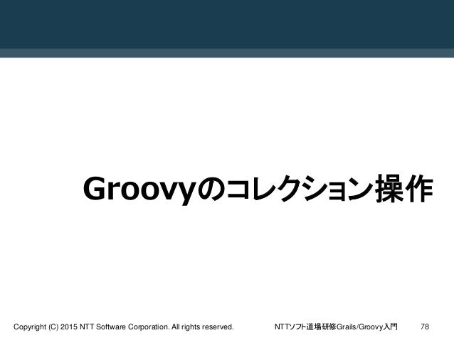NTTソフト道場研修Grails/Groovy入門Copyright (C) 2015 NTT Software Corporation. All rights reserved. 78 Groovyのコレクション操作