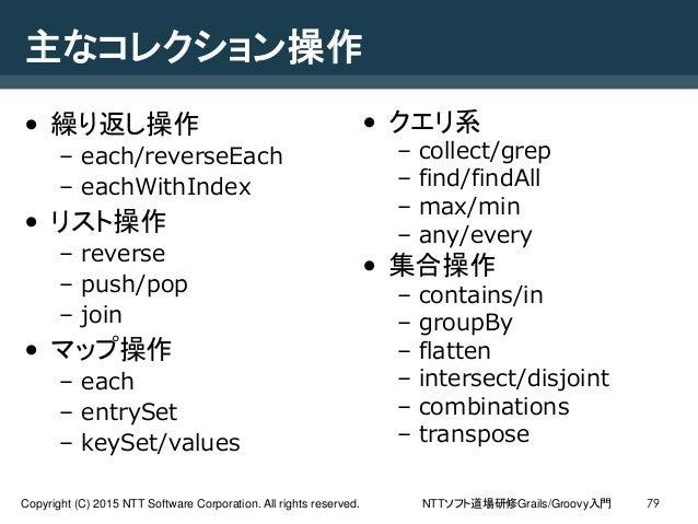 NTTソフト道場研修Grails/Groovy入門Copyright (C) 2015 NTT Software Corporation. All rights reserved. 79 主なコレクション操作 • 繰り返し操作 – each/r...
