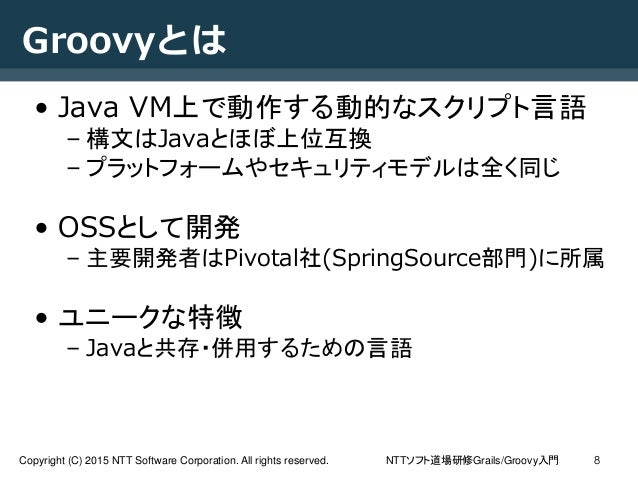 NTTソフト道場研修Grails/Groovy入門Copyright (C) 2015 NTT Software Corporation. All rights reserved. 8 Groovyとは • Java VM上で動作する動的なスク...