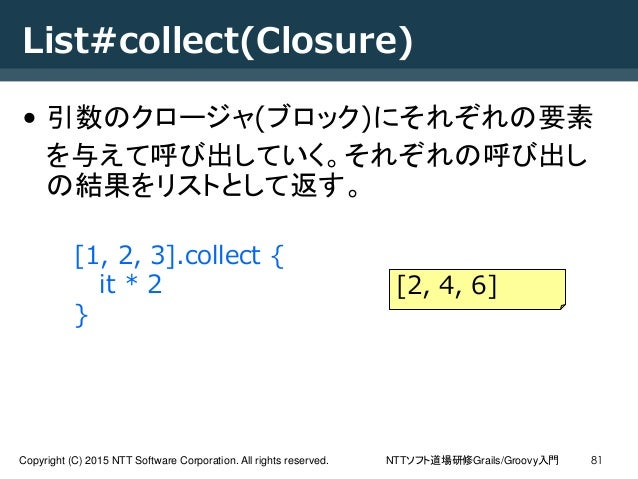 NTTソフト道場研修Grails/Groovy入門Copyright (C) 2015 NTT Software Corporation. All rights reserved. 81 List#collect(Closure) • 引数のク...