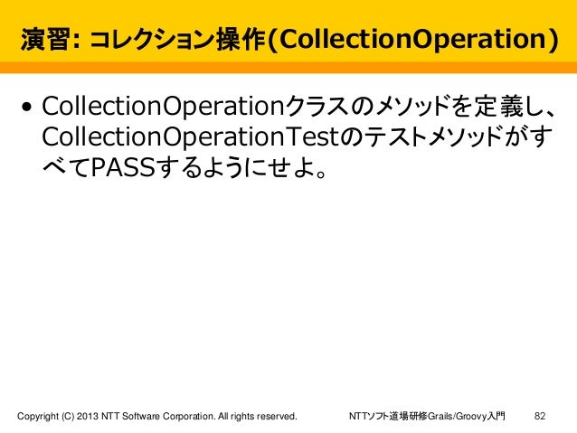 NTTソフト道場研修Grails/Groovy入門Copyright (C) 2013 NTT Software Corporation. All rights reserved. 82 演習: コレクション操作(CollectionOpera...