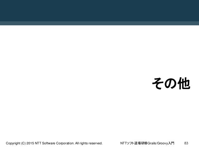 NTTソフト道場研修Grails/Groovy入門Copyright (C) 2015 NTT Software Corporation. All rights reserved. 83 その他