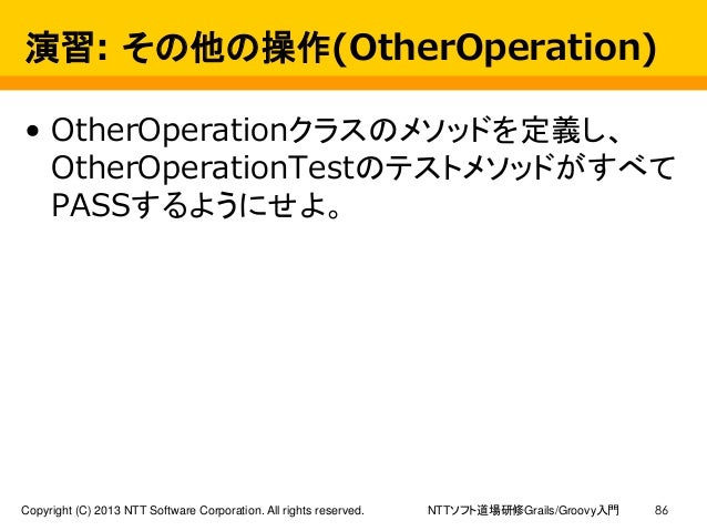 NTTソフト道場研修Grails/Groovy入門Copyright (C) 2013 NTT Software Corporation. All rights reserved. 86 演習: その他の操作(OtherOperation) •...
