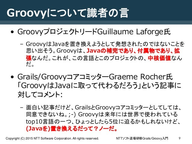 NTTソフト道場研修Grails/Groovy入門Copyright (C) 2015 NTT Software Corporation. All rights reserved. 9 Groovyについて識者の言 • Groovyプロジェクト...