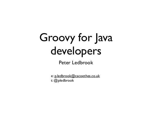 Groovy for Java developers Peter Ledbrook e: p.ledbrook@cacoethes.co.uk  t: @pledbrook