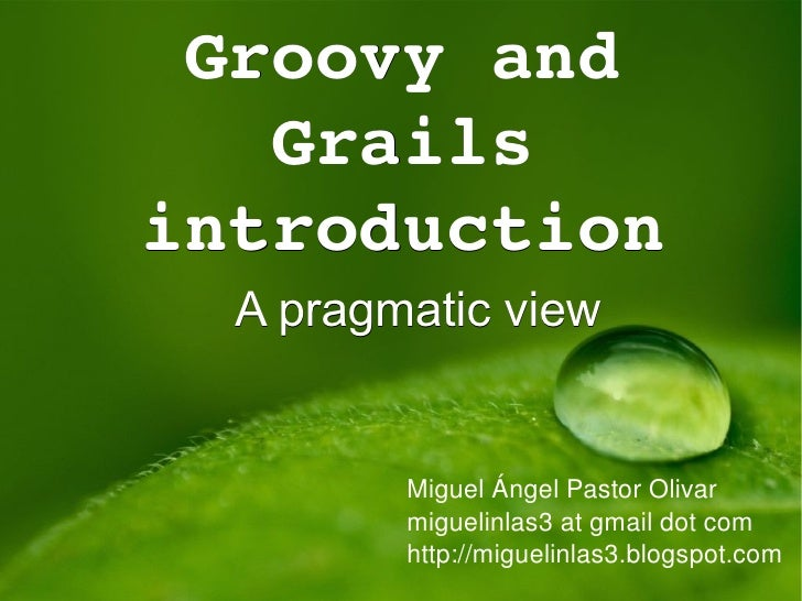 Groovy and Grails introduction A pragmatic view Miguel Ángel Pastor Olivar miguelinlas3 at gmail dot com http://miguelinla...