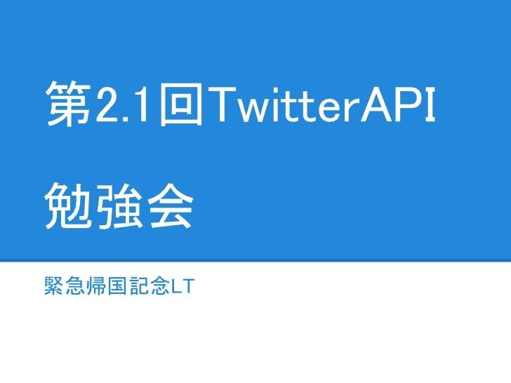 第2.1回TwitterAPI勉強会緊急帰国記念LT