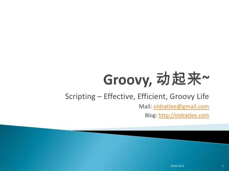 Scripting – Effective, Efficient, Groovy Life                        Mail: oldratlee@gmail.com                          Bl...