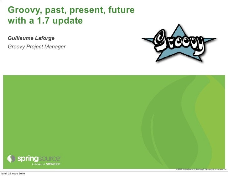 Groovy, past, present, future     with a 1.7 update     Guillaume Laforge     Groovy Project Manager                      ...