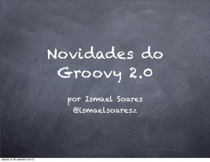 Novidades do                               Groovy 2.0                                por Ismael Soares                    ...