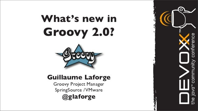 What's new inGroovy 2.0? Guillaume Laforge  Groovy Project Manager  SpringSource / VMware     @glaforge