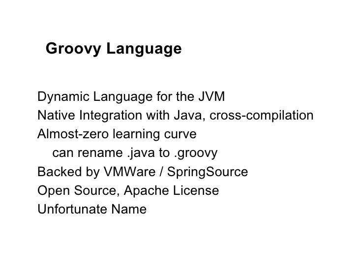 Groovy LanguageDynamic Language for the JVMNative Integration with Java, cross-compilationAlmost-zero learning curve  can ...