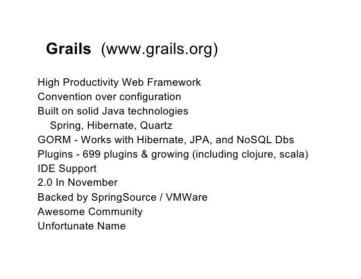 Grails (www.grails.org)High Productivity Web FrameworkConvention over configurationBuilt on solid Java technologies   Spri...