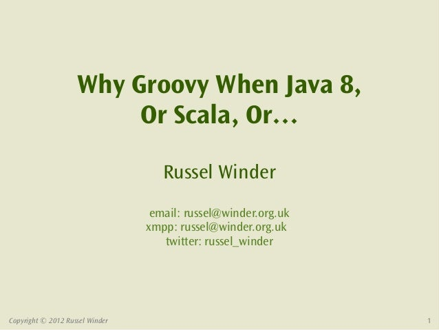 Why Groovy When Java 8,                         Or Scala, Or…                                    Russel Winder            ...