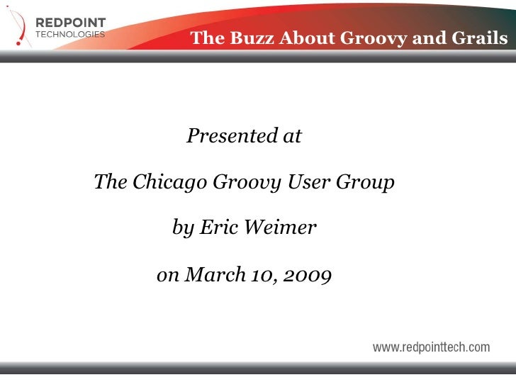 The Buzz About Groovy and Grails             Presented at  The Chicago Groovy User Group         by Eric Weimer        on ...