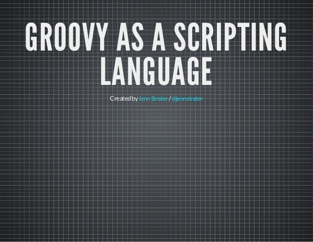 GROOVY AS A SCRIPTING LANGUAGECreatedby /JennStrater @jennstrater