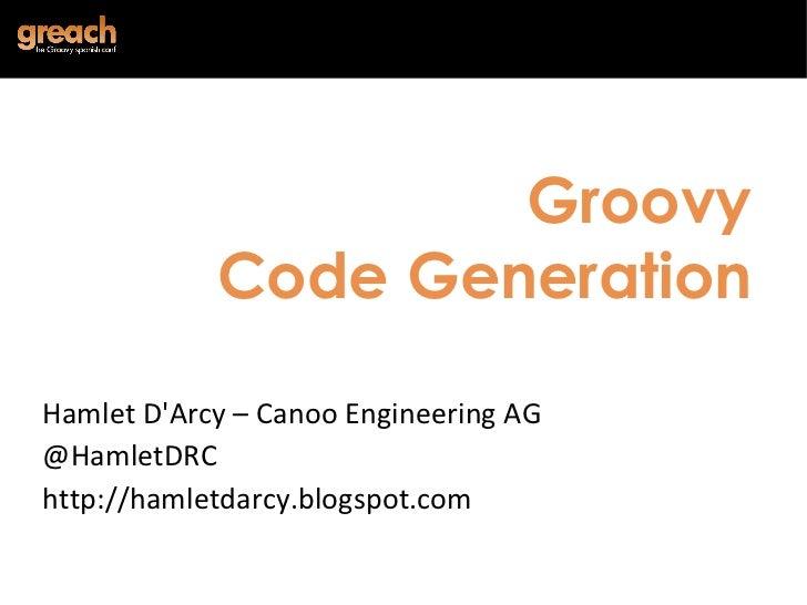 Groovy Code Generation Hamlet D'Arcy – Canoo Engineering AG @HamletDRC http://hamletdarcy.blogspot.com