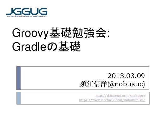 Groovy基礎勉強会:Gradleの基礎            2013.03.09        須江信洋(@nobusue)                 http://d.hatena.ne.jp/nobusue        htt...