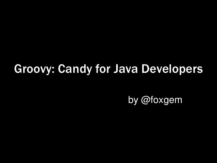 Groovy: Candy for Java Developers                   by @foxgem