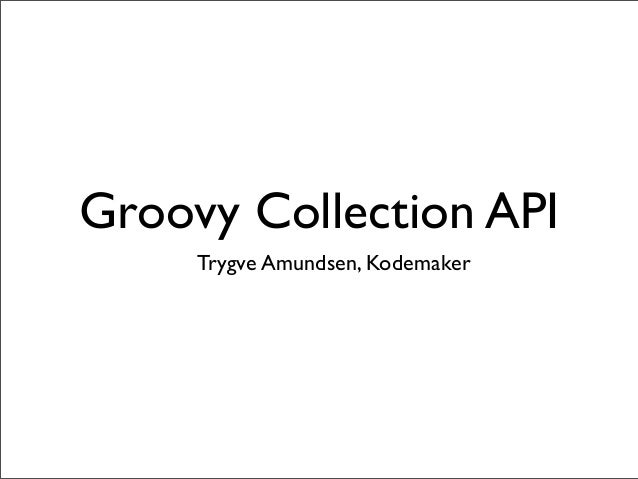 Groovy Collection API Trygve Amundsen, Kodemaker