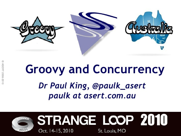 © ASERT 2006-2010                         Groovy and Concurrency                       Dr Paul King, @paulk_asert         ...