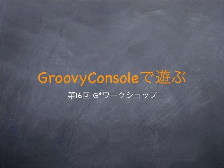 GroovyConsole    16   G*