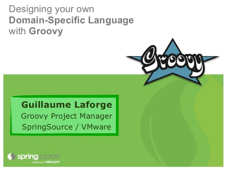 Designing your ownDomain-Specific Languagewith Groovy  Guillaume Laforge  Groovy Project Manager  SpringSource / VMware