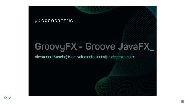 GroovyFX-GrooveJavaFX_ Alexander(Sascha)Klein<alexander.klein@codecentric.de>   1