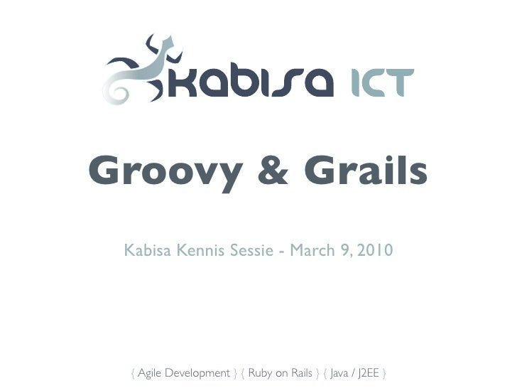 Groovy & Grails  Kabisa Kennis Sessie - March 9, 2010      { Agile Development } { Ruby on Rails } { Java / J2EE }