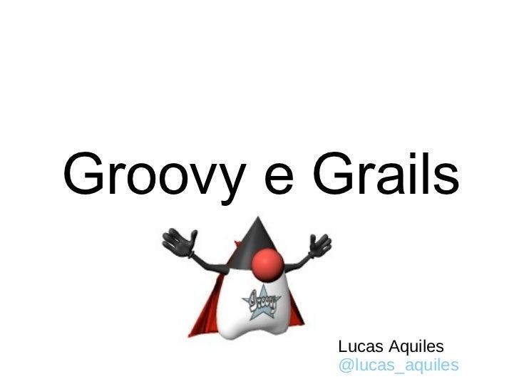 Groovy e Grails Lucas Aquiles @lucas_aquiles