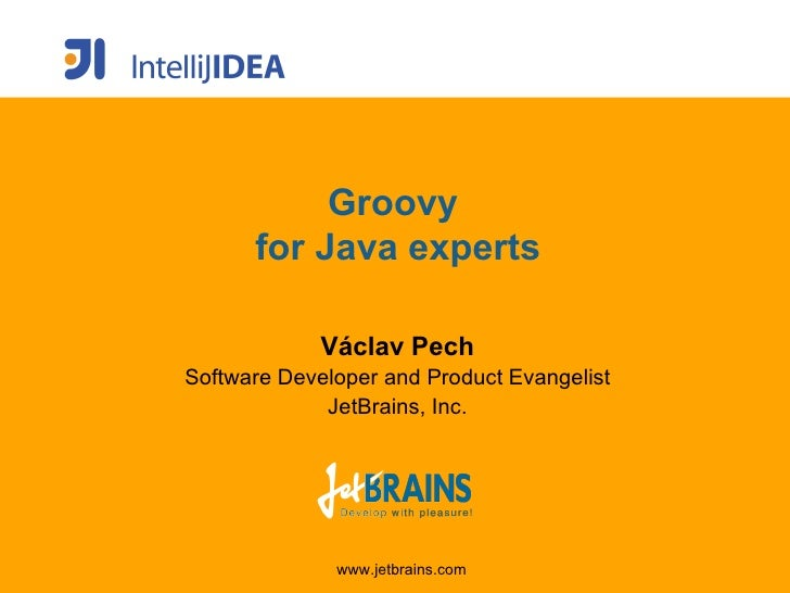 Groovy  for Java experts V á clav Pech Software Developer and Product Evangelist JetBrains, Inc.