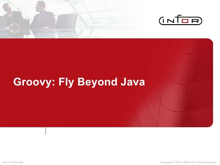 Groovy: Fly Beyond Java Copyright © 2001-2008 Infor Global Solutions