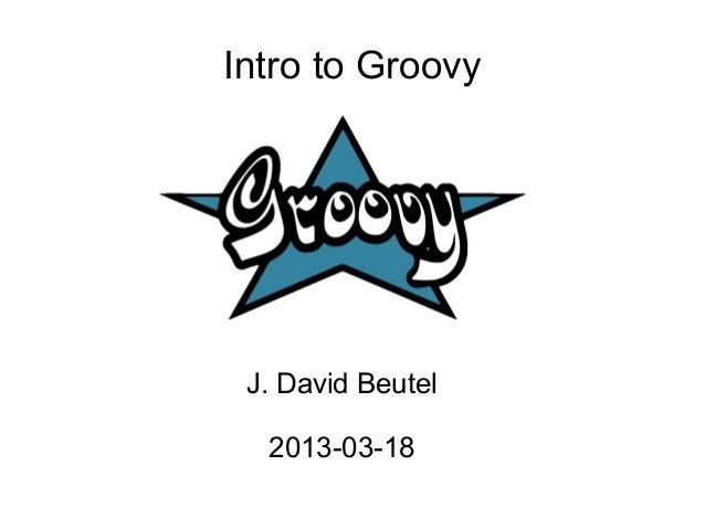 Intro to Groovy J. David Beutel  2013-03-18