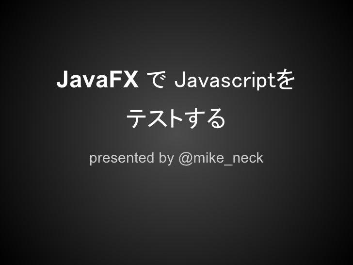 JavaFX で Javascriptを      テストする  presented by @mike_neck