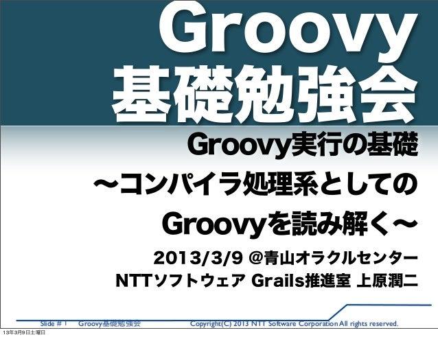 Groovy                         基礎勉強会                          Groovy実行の基礎                      ∼コンパイラ処理系としての              ...