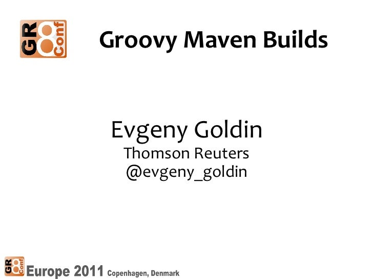 Evgeny Goldin Thomson Reuters @evgeny_goldin Groovy Maven Builds