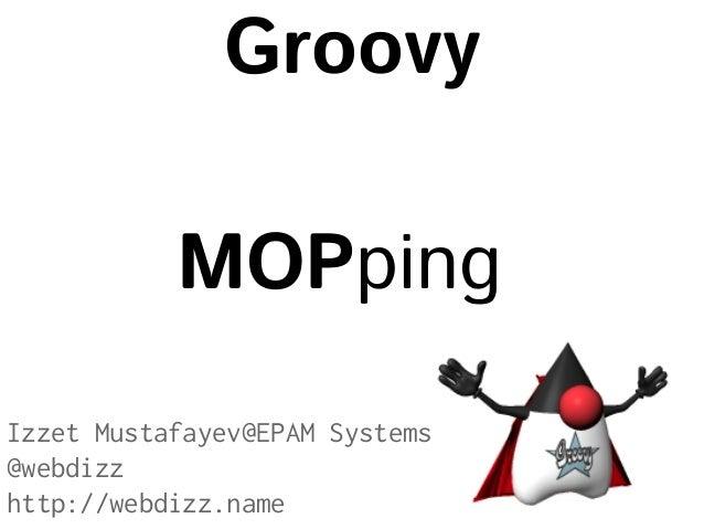 Groovy MOPping Izzet Mustafayev@EPAM Systems @webdizz http://webdizz.name