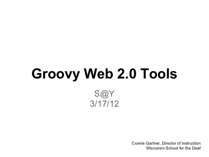 Groovy Web 2.0 Tools         S@Y        3/17/12                  Connie Gartner, Director of Instruction                  ...