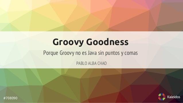 Groovy Goodness  PABLO ALBA CHAO  #708090  Porque Groovy no es Java sin puntos y comas