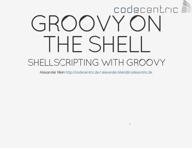 GROOVYON THESHELL SHELLSCRIPTINGWITHGROOVY Alexander Klein /http://codecentric.de alexander.klein@codecentric.de 0